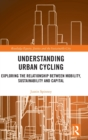 Image for Understanding urban cycling  : exploring the relationship between mobility, sustainability and capital