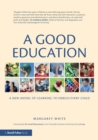 Image for A good education  : a new model of learning to enrich every child