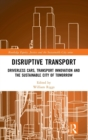 Image for Disruptive transport  : driverless cars, transport innovation and the sustainable city of tomorrow