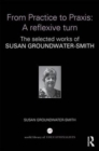 Image for From Practice to Praxis: A reflexive turn : The selected works of Susan Groundwater-Smith