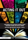 Image for Acting it out  : using drama in the classroom to improve student engagement, reading, and critical thinking