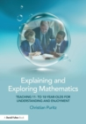 Image for Explaining and exploring mathematics  : teaching 11 to 18 year olds for understanding and enjoyment