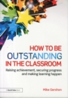 Image for How to be outstanding in the classroom  : raising achievement, securing progress and making learning happen