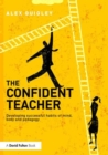 Image for The confident teacher  : developing successful habits of mind, body and pedagogy