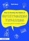 Image for How to develop the habits of outstanding teaching  : a practical guide for secondary teachers
