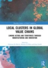 Image for Local clusters in global value chains  : linking actors and territories through manufacturing and innovation