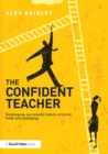 Image for The Confident Teacher: Developing successful habits of mind, body and pedagogy