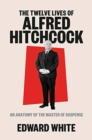 Image for The twelve lives of Alfred Hitchcock  : an anatomy of the master of suspense