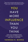 Image for You have more influence than you think  : how we underestimate our power of persuasion and why it matters
