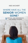 Image for Where Have All the Senior Women Gone? : 9 Critical Job Assignments for Women Leaders