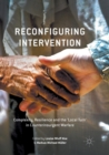 Image for Reconfiguring Intervention : Complexity, Resilience and the 'Local Turn' in Counterinsurgent Warfare