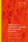Image for Spirituality, Corporate Culture, and American Business: The Neoliberal Ethic and the Spirit of Global Capital