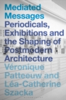Image for Mediated messages: periodicals, exhibitions and the shaping of postmodern architecture