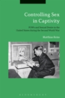 Image for Controlling sex in captivity: POWs and sexual desire in the United States during the Second World War