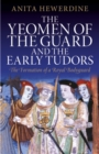 Image for The Yeomen of the Guard and the early Tudors  : the formation of a royal bodyguard