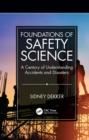 Image for Foundations of safety science: a century of understanding accidents and disasters