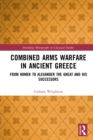 Image for Combined arms warfare in ancient Greece: from Homer to Alexander the Great and his successors