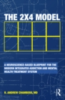 Image for The 2 x 4 model: a neuroscience-based blueprint for the modern integrated addiction and mental health treatment system.