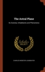 Image for The Astral Plane : Its Scenery; Inhabitants and Phenomena