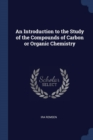 Image for An Introduction to the Study of the Compounds of Carbon or Organic Chemistry