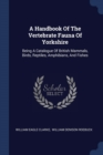 Image for A Handbook of the Vertebrate Fauna of Yorkshire : Being a Catalogue of British Mammals, Birds, Reptiles, Amphibians, and Fishes
