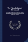 Image for The Friendly Society Movement : Its Origin, Rise, and Growth, Its Social, Moral, and Educational Influences, the Affiliated Orders