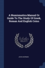 Image for A Numismatica Manual or Guide to the Study of Greek, Roman and English Coins