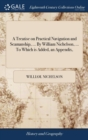 Image for A Treatise on Practical Navigation and Seamanship, ... by William Nichelson, ... to Which Is Added, an Appendix,