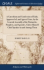 Image for A Catechism and Confession of Faith, Approved of and Agreed Unto by the General Assembly of the Patriarchs, Prophets, and Apostles, Christ Himself Chief Speaker in and Among Them