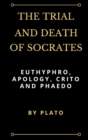 Image for The Trial and Death of Socrates : Euthyphro, Apology, Crito and Phaedo