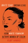 Image for White tears/brown scars  : how white feminism betrays women of colour