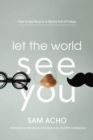 Image for Let the World See You : How to Be Real in a World Full of Fakes