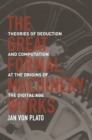 Image for Great Formal Machinery Works: Theories of Deduction and Computation at the Origins of the Digital Age