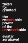 Image for Taken for Granted: The Remarkable Power of the Unremarkable