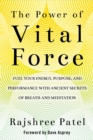 Image for The power of vital force  : fuel your energy, purpose, and performance with ancient secrets of breath and meditation