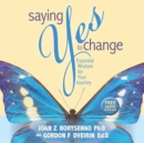 Image for Saying yes to change  : essential wisdom for your journey