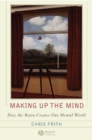 Image for Making up the mind  : how the brain creates our mental world