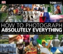 Image for How to photograph absolutely everything