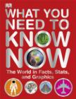 Image for What you need to know now  : the world in facts, stats, and graphics