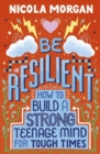 Image for Be resilient  : how to build a strong teenage mind for tough times