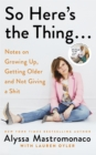 Image for So, here's the thing..  : notes on growing up, getting older, and not giving a shit