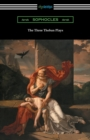 Image for The Three Theban Plays : Antigone, Oedipus the King, and Oedipus at Colonus (Translated by Francis Storr with Introductions by Richard C. Jebb)