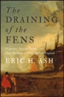 Image for The Draining of the Fens : Projectors, Popular Politics, and State Building in Early Modern England