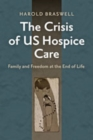 Image for The crisis of US hospice care  : family and freedom at the end of life