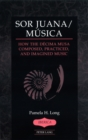 Image for Sor Juana/Musica : How the Decima Musa Composed, Practiced, and Imagined Music