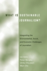 Image for What Is Sustainable Journalism? : Integrating the Environmental, Social, and Economic Challenges of Journalism