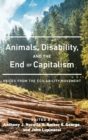 Image for Animals, disability, and the end of capitalism  : voices from the eco-ability movement