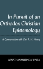 Image for In Pursuit of an Orthodox Christian Epistemology : A Conversation with Carl F. H. Henry