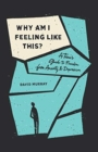 Image for Why Am I Feeling Like This? : A Teen's Guide to Freedom from Anxiety and Depression