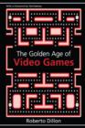 Image for The golden age of video games  : the birth of a multi-billion dollar industry